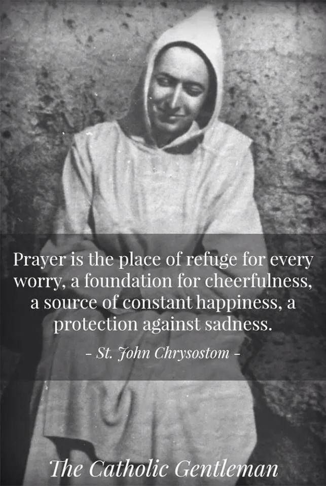 """Prayer is the place of refuge for every worry, a formulation for cheerfulness, a source of constant happiness, a protection against sadness."" (St. John Chrysostom)"