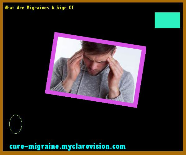 What Are Migraines A Sign Of 115205 - Cure Migraine