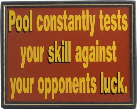 Pool constantly tests your skill against your opponents luck!