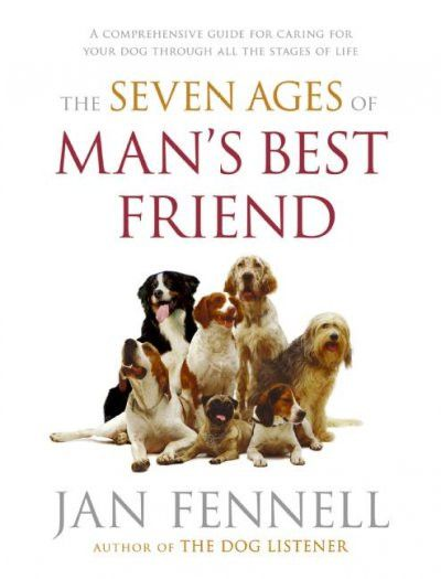 Seven Ages of Man's Best Friend : A Comprehensive Guide for Caring for Your Dog Through All the Stages of Life