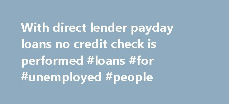 With direct lender payday loans no credit check is performed #loans #for #unemployed #people http://loans.remmont.com/with-direct-lender-payday-loans-no-credit-check-is-performed-loans-for-unemployed-people/  #payday loans no credit check # With direct lender payday loans no credit check is performed In case of any financial emergency, no other loan option would be better than no credit check payday loans as these loans were launched with the intention of giving a real helping hand that…
