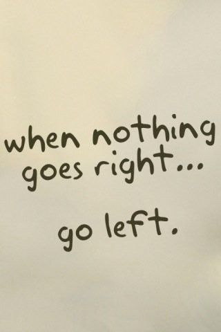 'When Nothing Goes Right, Go Left', inspiration, quote.