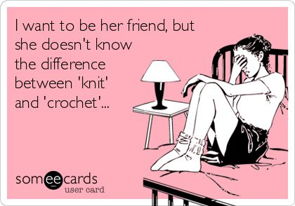 I want to be her friend, but she doesn't know the difference between 'knit' and 'crochet'... (yes, I Kristin Calvert just made this. You're welcome)