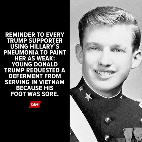 Reminder to every Trump supporter using Hillary's pneumonia to paint her as weak; young Donald Trump requested a deferment from serving in Vietnam because his foot was sore.