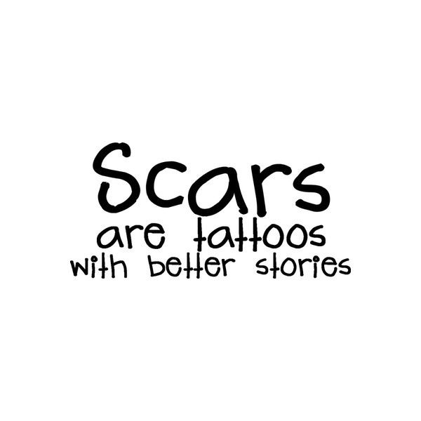 Scars are tattoos with better stories...and no spelling mistakes or poor taste. Scars tell the truth. They say that we are weak, fragile, and often foolish and careless. They remind us of what we've been through, survived, and yet that we are ever on the brink of death.   Also, you don't have to worry about a bad font choice like the one in the image...