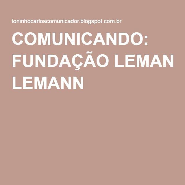 COMUNICANDO: FUNDAÇÃO LEMANN