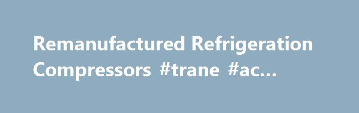 Remanufactured Refrigeration Compressors #trane #ac #repair http://sweden.nef2.com/remanufactured-refrigeration-compressors-trane-ac-repair/  # We carry Carrier®. Copeland®. Trane®. York®, Bitzer® and Lochinvar®, plus more! Trust Us for Top Quality Remanufactured Replacement Compressors At Compressors Unlimited Intl LLC we specialize in remanufacturing replacement compressors for larger air conditioning and refrigeration systems. Our remanufactured compressor line includes Carrier®…