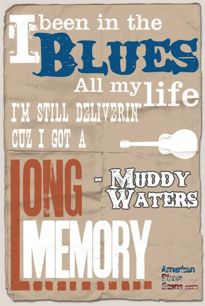 """Dimentions: 24x36""""Blues great Muddy Waters once uttered the famous phrase, """"I been in the blues all my life. I'm still delivering 'cuz I got a long memory."""" We thought this poignant quote would be the perfect fit for the very first in our new line of """"blues quotes"""" posters! Featuring vibrant color, a vintage look, and a full 24 x 36 standard size, this is the perfect fit for any music lover's studio, bedroom, or music room! just $19.95 at https://www.bluescentric.com/blues-merchandise/10114/"""