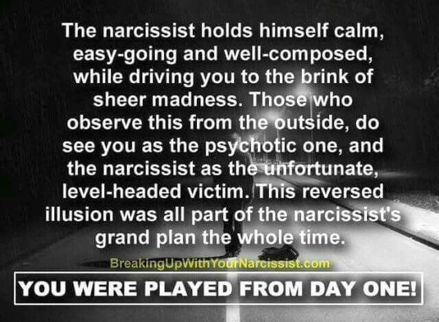 The narcissist holds themself calm, easy-going and well-composed, while driving you to the brink of sheer madness. Those who observe this from the outside, do see you as the psychotic one, and the narcissist as the unfortunate, level-headed victim. This reversed illusion was all part of the narcissist's grand plan the whole time. You were played from day one!