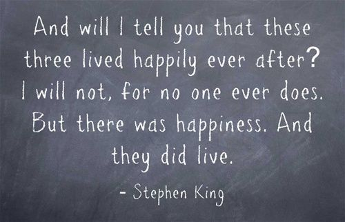 ...and will I tell you that these three lived happily ever after? I will not. For no one ever does. But there was happiness.  And they did live. --Stephen King