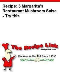 Recipe(tried): 3 Margarita's Restaurant Mushroom Salsa - Try this - Recipelink.com