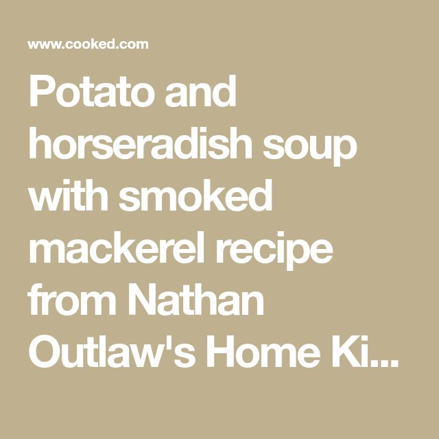 Potato and horseradish soup with smoked mackerel recipe from Nathan Outlaw's Home Kitchen by Nathan Outlaw | Cooked