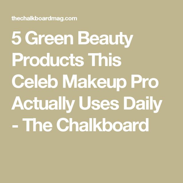 5 Green Beauty Products This Celeb Makeup Pro Actually Uses Daily - The Chalkboard