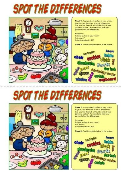 Spot the differences. Students work in pairs. Both students get similar pictures, but with 10 small differences between them. They have to find all the differences without looking at each other's picture by asking questions from each other.