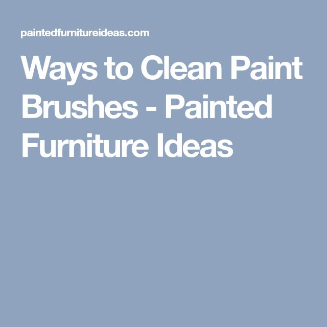Ways to Clean Paint Brushes - Painted Furniture Ideas
