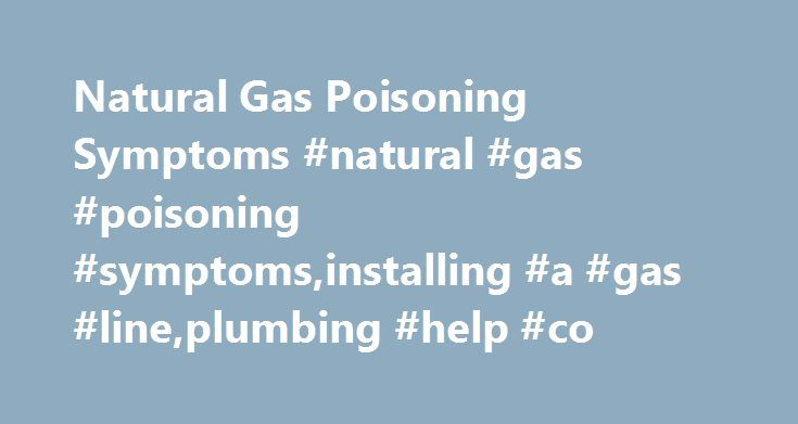 Natural Gas Poisoning Symptoms #natural #gas #poisoning #symptoms,installing #a #gas #line,plumbing #help #co http://connecticut.remmont.com/natural-gas-poisoning-symptoms-natural-gas-poisoning-symptomsinstalling-a-gas-lineplumbing-help-co/  # Natural Gas Poisoning Symptoms John Perry May 15, 2011 at 7:00 am I recently suffered from natural gas poisoning from a leak inside my garage. I had the leak for 4 days and smelled the mercaptin from the natural gas every time I initially entered the…