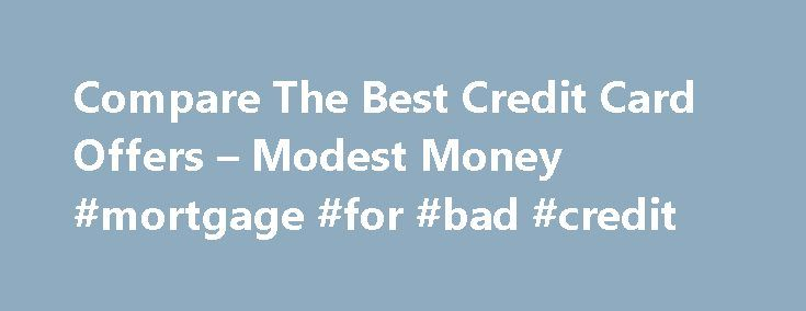 Compare The Best Credit Card Offers – Modest Money #mortgage #for #bad #credit http://credit-loan.remmont.com/compare-the-best-credit-card-offers-modest-money-mortgage-for-bad-credit/  #credit card offers # Compare The Best Credit Card Offers Compare The Best Credit Card Offers Jeremy Biberdorf 2012-07-29T23:12:23+00:00 Amongst finance bloggers there is a fair amount of debate about whether credit cards should be part of your financial arsenal. On one hand, when used irresponsibly they are…