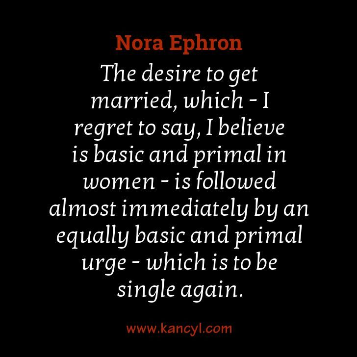 """The desire to get married, which - I regret to say, I believe is basic and primal in women - is followed almost immediately by an equally basic and primal urge - which is to be single again."", Nora Ephron"