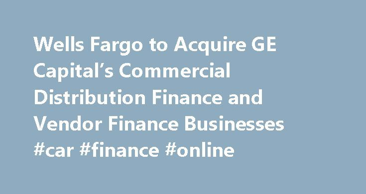 Wells Fargo to Acquire GE Capital's Commercial Distribution Finance and Vendor Finance Businesses #car #finance #online http://finance.nef2.com/wells-fargo-to-acquire-ge-capitals-commercial-distribution-finance-and-vendor-finance-businesses-car-finance-online/  #ge capital finance # Wells Fargo to Acquire GE Capital's Commercial Distribution Finance and Vendor Finance Businesses Acquisition also includes a portion of Corporate Finance business SAN FRANCISCO, Oct. 13, 2015 Wells Fargo Company…