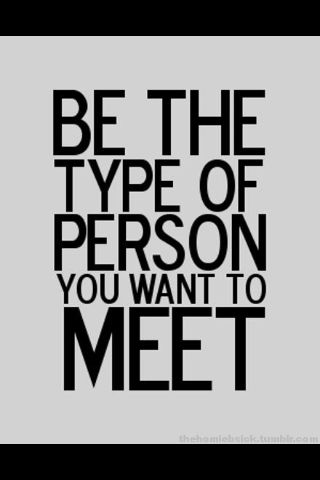 """be the person you want to meet"" yup, enough said!"