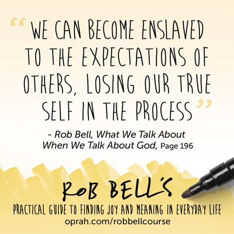 We can become enslaved to the expectations of others, losing our true self in the process. — Rob Bell