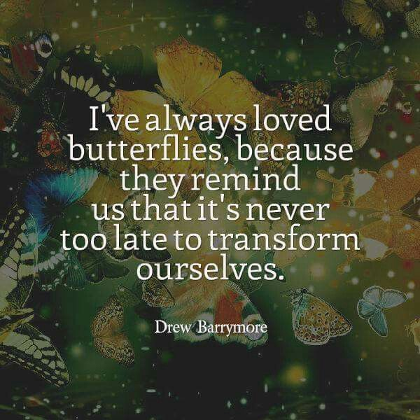 I've loved butterflies who have caused me to transform...