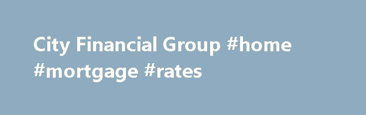 City Financial Group #home #mortgage #rates http://loan.remmont.com/city-financial-group-home-mortgage-rates/  #city financial loans # Contact Us Welcome tothe City Financial Group, Inc.website. where you'll find valuable information for evaluating where you stand on your roadmap to achieving financial independence. The educational articles and financial calculators presented here are to empower you to identify any possible gaps in your financial strategy. If you think your financial…The…
