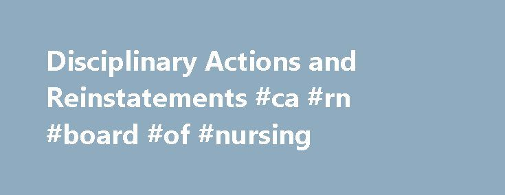 Disciplinary Actions and Reinstatements #ca #rn #board #of #nursing http://answer.nef2.com/disciplinary-actions-and-reinstatements-ca-rn-board-of-nursing/  # Disciplinary Actions and Reinstatements Pursuant to Business and Professions Code Section 2750. the Board of Registered Nursing has authority to discipline a registered nursing license for violation of the Nursing Practice Act. The disciplinary penalty is determined based on a number of factors including but not limited to: severity and…