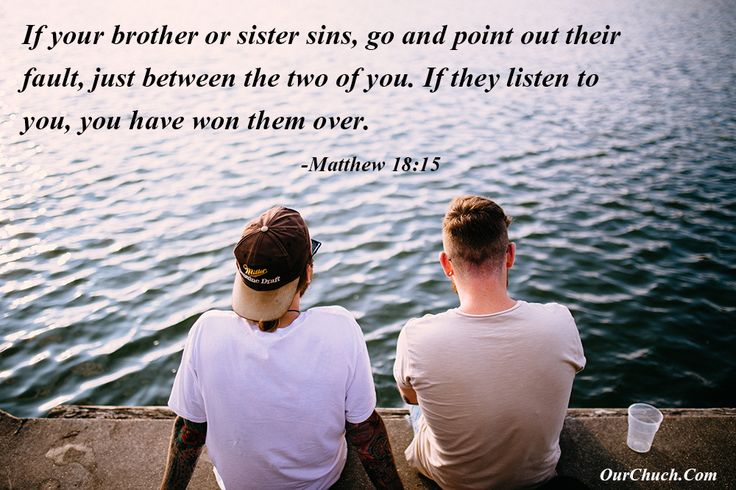 If your brother or sister sins, go and point out their fault, just between the two of you. If they listen to you, you have won them over. -Matthew 18:15
