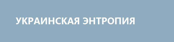 УКРАИНСКАЯ ЭНТРОПИЯ http://rusdozor.ru/2017/03/11/ukrainskaya-entropiya/  Сколько может прожить нежизнеспособное государство  «Когда я въезжаю на какую-нибудь эстакаду или мост, и машина подпрыгивает на стыках, а ремонтники латают очередное зияющее отверстие в полотне, мне всегда немного не по себе. Потому что все это может рухнуть в ...