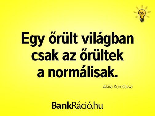 Egy őrült világban csak az őrültek a normálisak. - Akira Kurosawa, www.bankracio.hu idézet