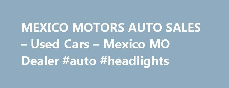 MEXICO MOTORS AUTO SALES – Used Cars – Mexico MO Dealer #auto #headlights http://italy.remmont.com/mexico-motors-auto-sales-used-cars-mexico-mo-dealer-auto-headlights/  #used vehicles for sale # MEXICO MOTORS AUTO SALES – Mexico MO, 65265 Mexico Used Cars, Used Pickup Trucks 65265 Serving Auxvasse Benton City Used Cars, Pickup Trucks buyers from surrounding communities like Auxvasse, Benton City, Centralia, Farber, Laddonia, Martinsburg, Mexico, Rush Hill, Santa Fe, Thompson have been coming…