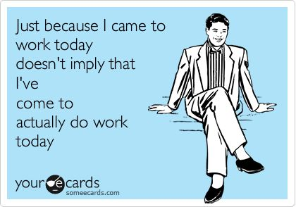 Just because I came to work today doesn't imply that I've come to actually do work today.: Just Because, Laughing, Work Today, Quotes, To Work, Funny Stuff, So True, Humor, Ecards