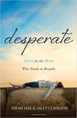 Desperate: Hope for the Mom Who Needs to Breathe: Sarah Mae, Sally Clarkson: 9781400204663: Amazon.com: Books