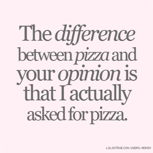 The difference between pizza and your opinion is that I actually asked for pizza.