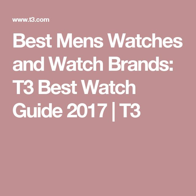 Best Mens Watches and Watch Brands: T3 Best Watch Guide 2017 | T3