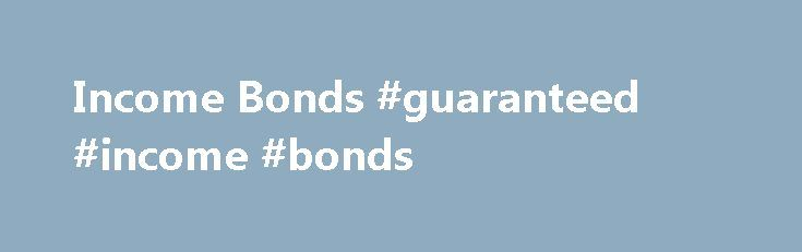 Income Bonds #guaranteed #income #bonds http://incom.nef2.com/2017/04/26/income-bonds-guaranteed-income-bonds/  #income bond # Nice little earner No notice, no penalty Apply, deposit and withdraw online, by phone or by post Definitions Gross is the taxable rate of interest without the deduction of UK Income Tax. AER (Annual Equivalent Rate) is a notional rate that illustrates what the annual rate of interest would be if the […]