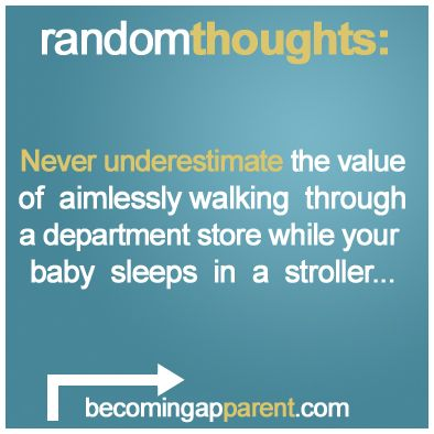 Never underestimate the value of aimlessly walking through a department store while your baby sleeps in a stroller...