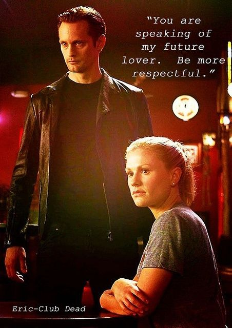 You are speaking of my Future Lover. Be more Respectful. Eric and Sookie at Fangtasia   True Blood