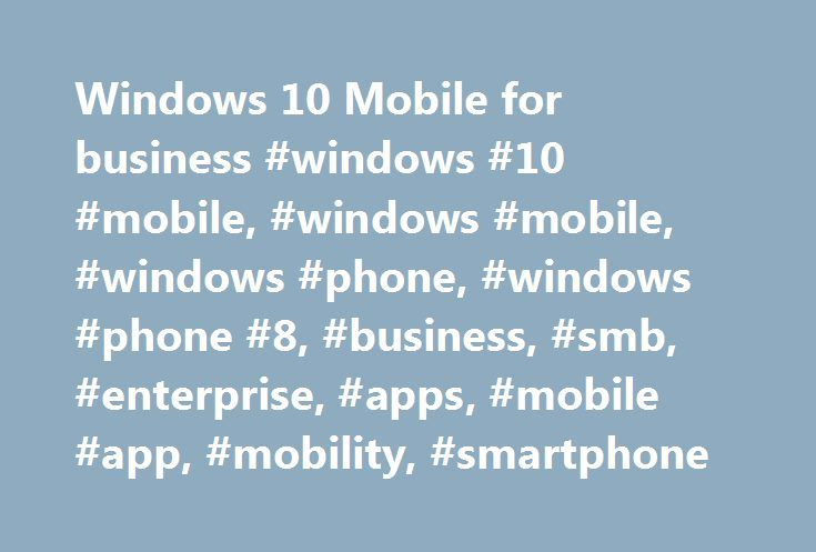 Windows 10 Mobile for business #windows #10 #mobile, #windows #mobile, #windows #phone, #windows #phone #8, #business, #smb, #enterprise, #apps, #mobile #app, #mobility, #smartphone http://dallas.remmont.com/windows-10-mobile-for-business-windows-10-mobile-windows-mobile-windows-phone-windows-phone-8-business-smb-enterprise-apps-mobile-app-mobility-smartphone/  Windows 10 Mobile for business What's new? Windows 10 Mobile empowers you to do great work by providing a consistent experience…
