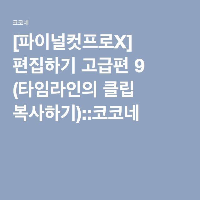 [파이널컷프로X] 편집하기 고급편 9 (타임라인의 클립 복사하기)::코코네