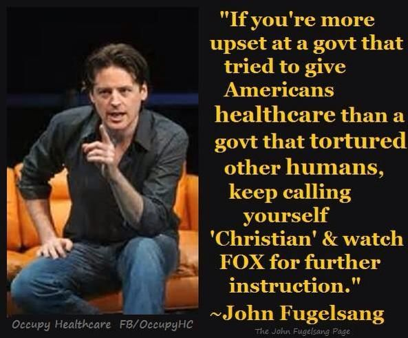 """""""If you're more upset at a govt that tried to give Americans healthcare than a govt that tortured other humans, keep calling yourself 'Christian' & watch FOX for further instruction."""" --John Fugelsang"""