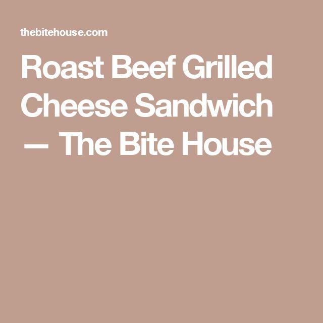 Roast Beef Grilled Cheese Sandwich — The Bite House