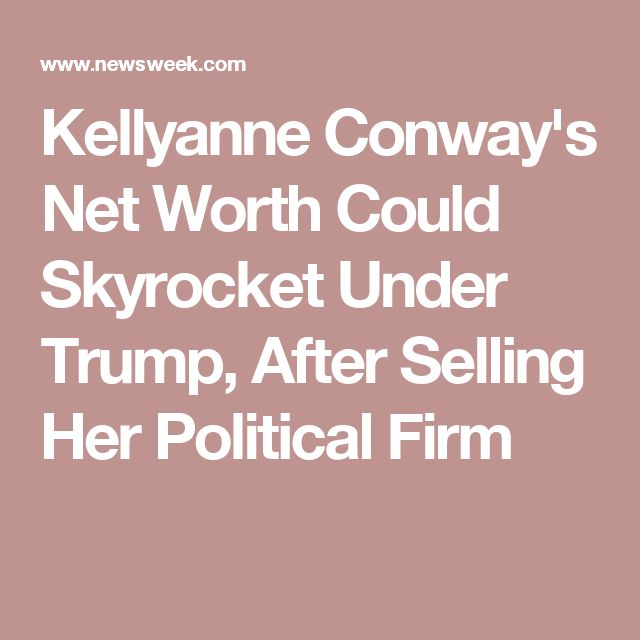 Kellyanne Conway's Net Worth Could Skyrocket Under Trump, After Selling Her Political Firm
