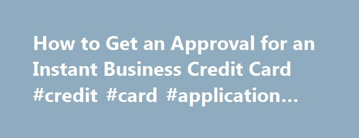 How to Get an Approval for an Instant Business Credit Card #credit #card #application #form http://remmont.com/how-to-get-an-approval-for-an-instant-business-credit-card-credit-card-application-form/  #instant credit card # Things You'll Need registered business entity Make sure your business is registered for instant approval. The credit card companies and banks will request different proofs of business registration. Most will ask for an EIN, or Employer Identification Number. You can…