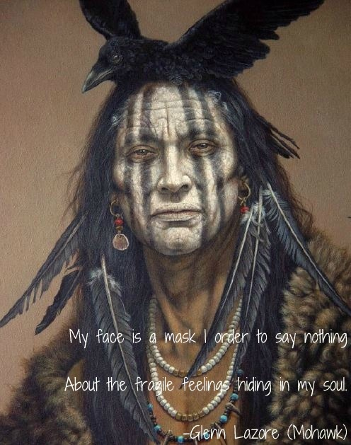 My face is a mask I order to say nothing about the fragile feelings hiding in my soul - Native American quote