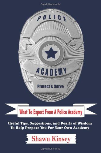 What To Expect From A Police Academy: Useful Tips, Suggestions, and Pearls of Wisdom To Help Prepare You For Your Own Academy/Shawn Kinsey