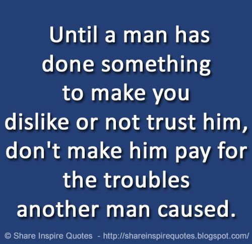 Why Not To Trust Men: Until A Man Has Done Something To Make You Dislike Or Not