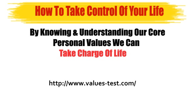 By Knowing & Understanding Our Core Personal Values We Can Take Charge Of Life    Values are a subconscious mind thought process.    Your Personal Values control all that you do in Life. http://www.values-test.com/