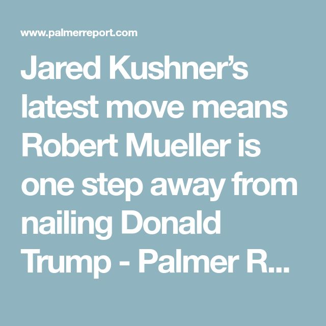 Jared Kushner's latest move means Robert Mueller is one step away from nailing Donald Trump - Palmer Report